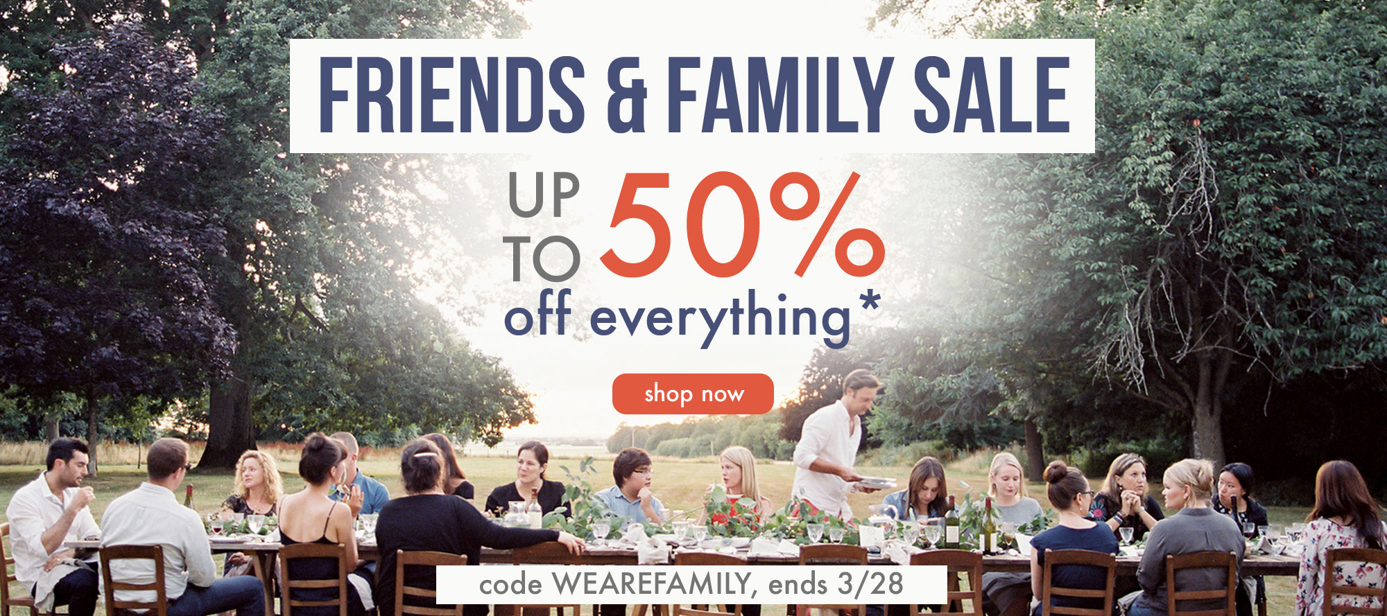 friends and family sale, take up to 50% off everything*
